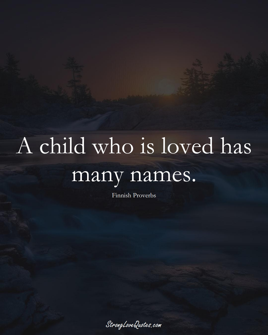 A child who is loved has many names. (Finnish Sayings);  #EuropeanSayings