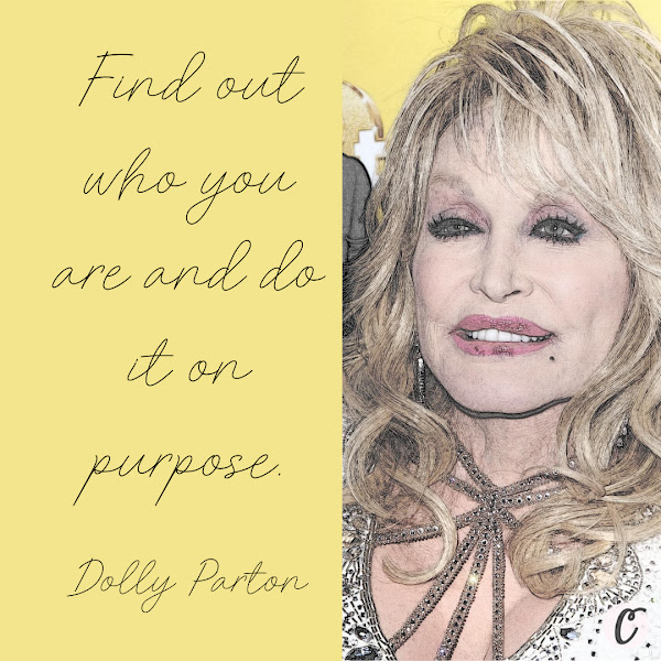 Find out who you are and do it on purpose. — Dolly Parton
