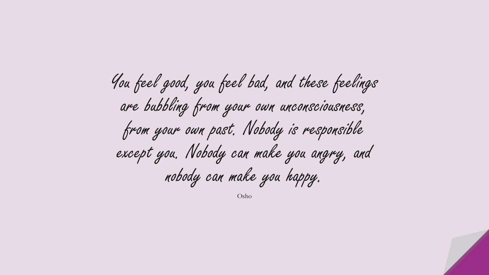 You feel good, you feel bad, and these feelings are bubbling from your own unconsciousness, from your own past. Nobody is responsible except you. Nobody can make you angry, and nobody can make you happy. (Osho);  #DepressionQuotes