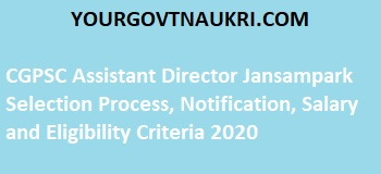 CGPSC Assistant Director Jansampark Selection Process, Notification, Salary and Eligibility Criteria 2020