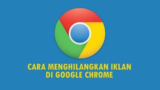 Cara Menghilangkan Iklan di Google Chrome Yang Mengganggu