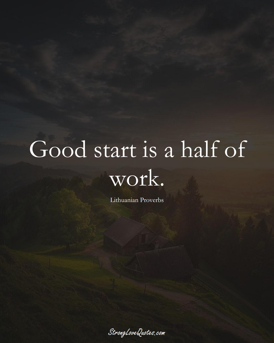 Good start is a half of work. (Lithuanian Sayings);  #AsianSayings