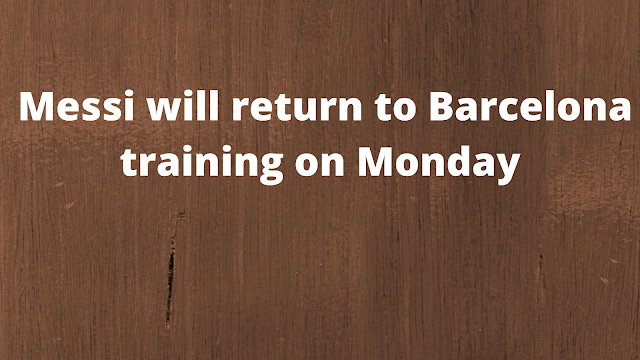 Messi will return to Barcelona training on Monday