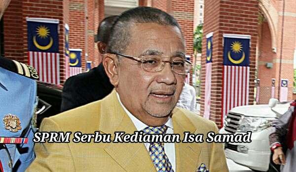 SPRM Serbu Kediaman Isa Samad