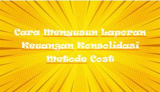 Cara Menyusun Laporan Keuangan Konsolidasi Metode Cost