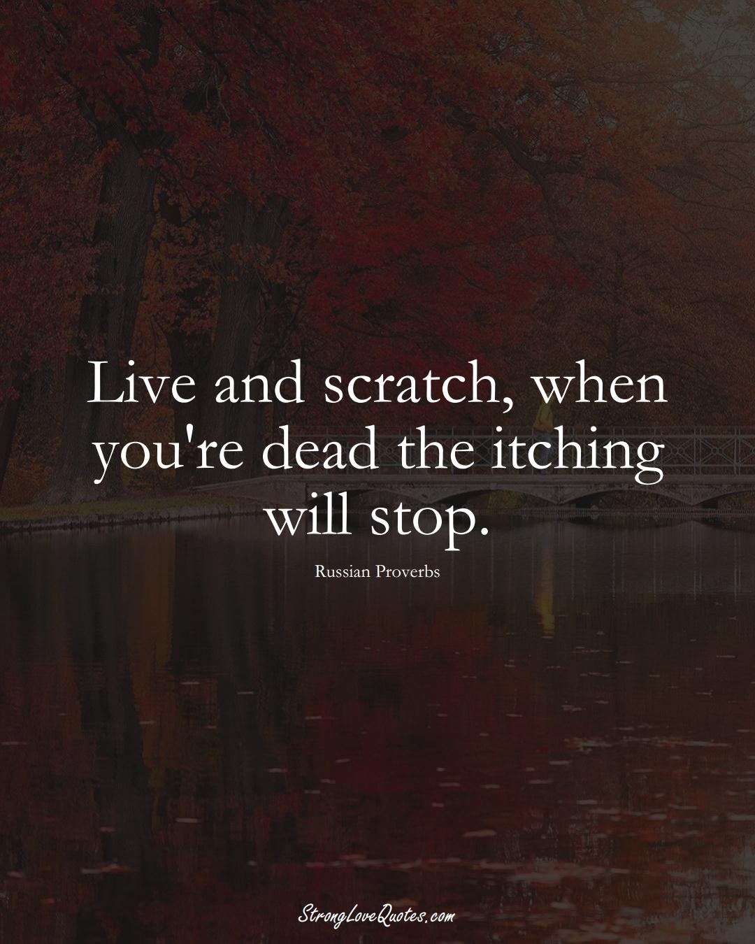 Live and scratch, when you're dead the itching will stop. (Russian Sayings);  #AsianSayings