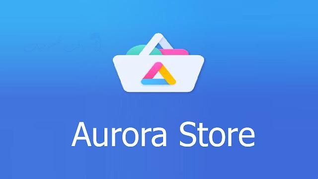متجر Aurora Store لتحميل التطبيقات والالعاب المدفوعة مجانا