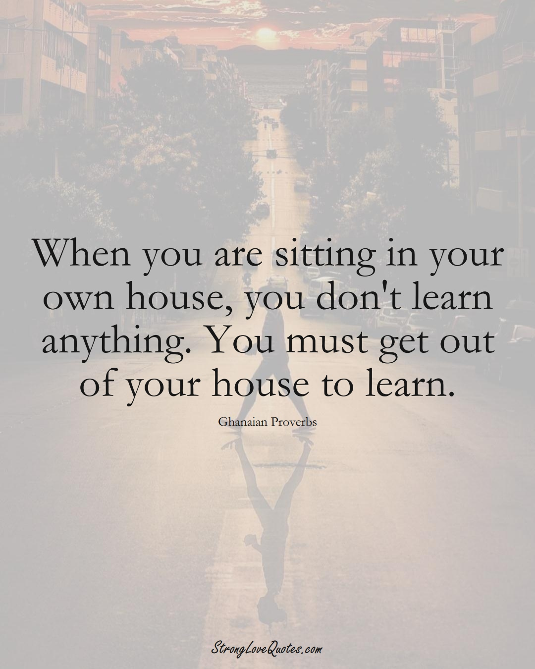 When you are sitting in your own house, you don't learn anything. You must get out of your house to learn. (Ghanaian Sayings);  #AfricanSayings