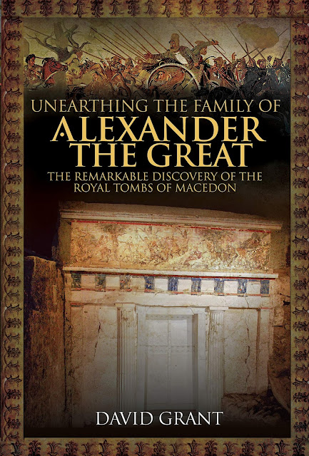 'Unearthing the Family of Alexander the Great, the Remarkable Discovery of the Royal Tombs of Macedon' by David Grant