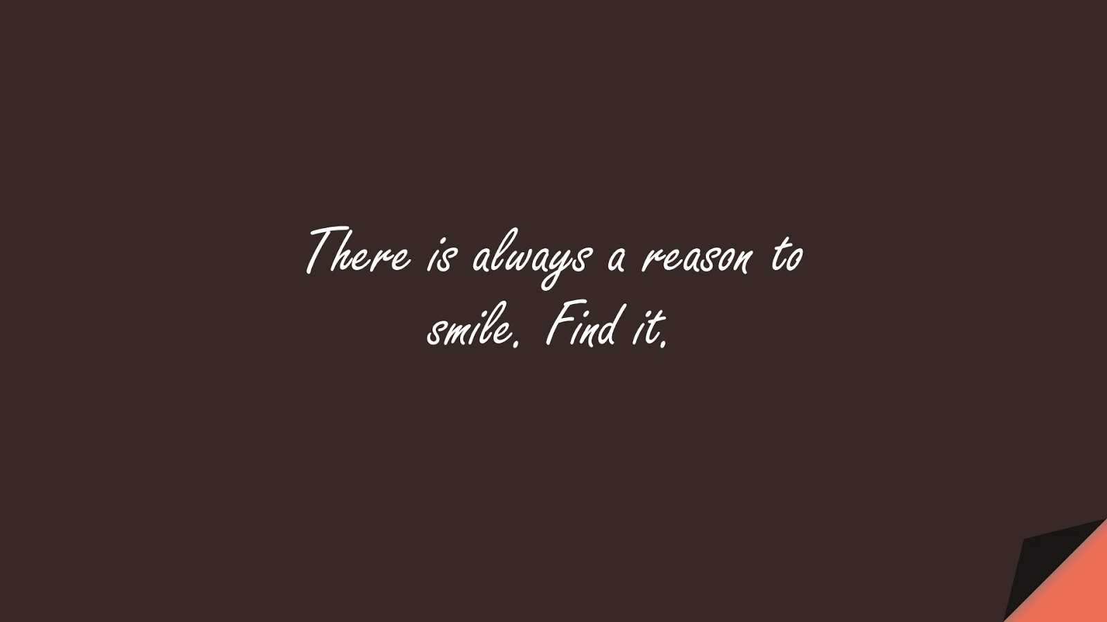 There is always a reason to smile. Find it.FALSE