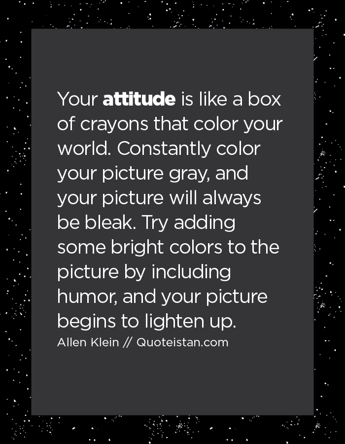 Your attitude is like a box of crayons that color your world. Constantly color your picture gray, and your picture will always be bleak. Try adding some bright colors to the picture by including humor, and your picture begins to lighten up.