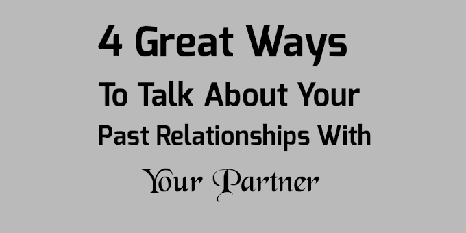 4 Great Ways To Talk About Your Past Relationships With Your Partner