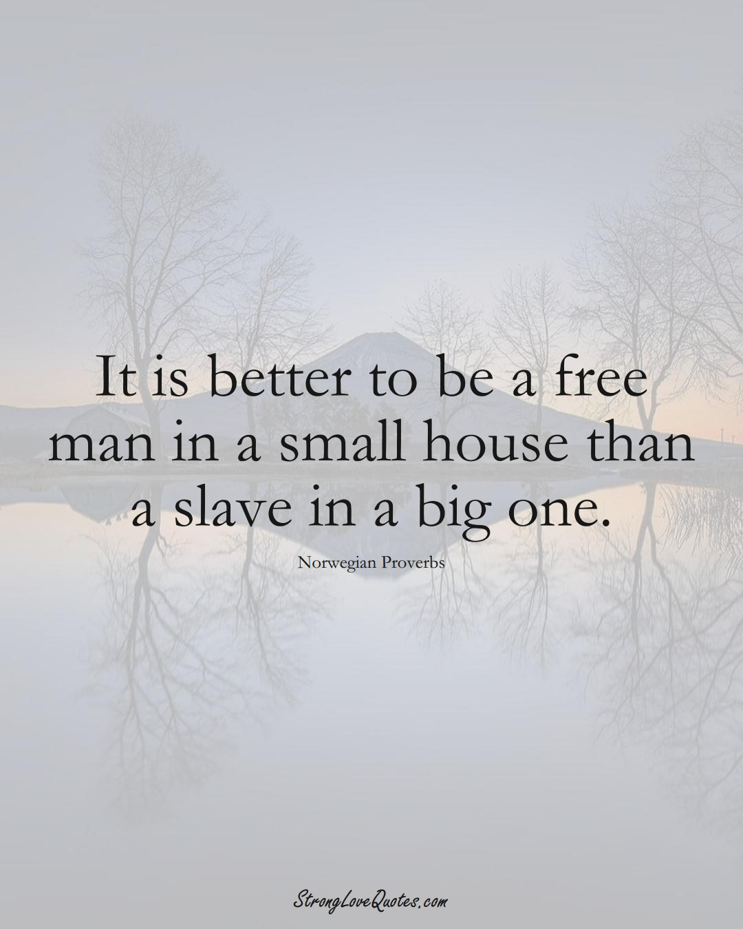 It is better to be a free man in a small house than a slave in a big one. (Norwegian Sayings);  #EuropeanSayings