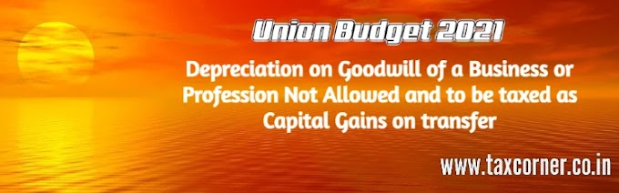 Depreciation on Goodwill of a Business or Profession Not Allowed and to be taxed as Capital Gains on transfer: Budget 2021