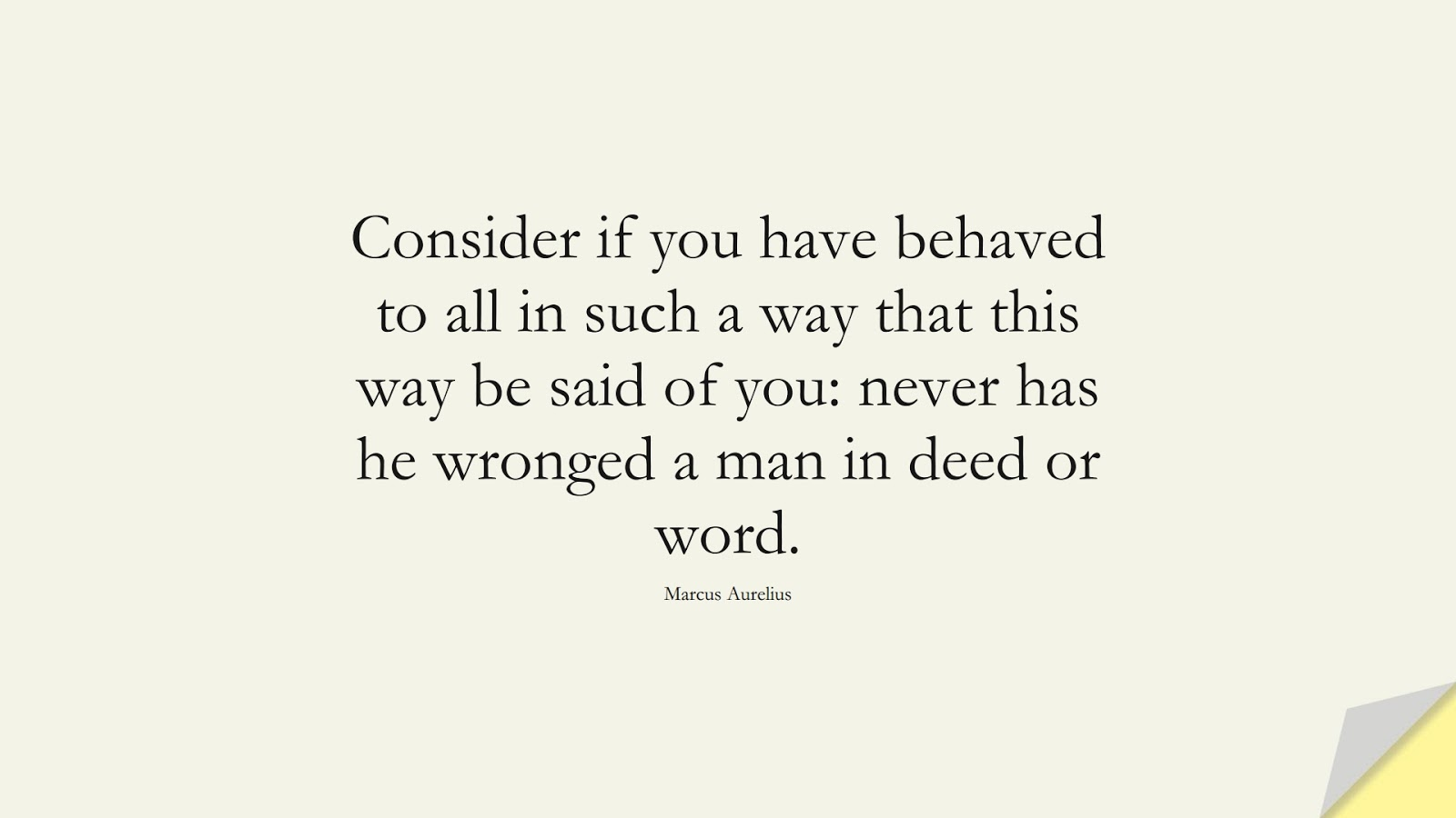 Consider if you have behaved to all in such a way that this way be said of you: never has he wronged a man in deed or word. (Marcus Aurelius);  #MarcusAureliusQuotes