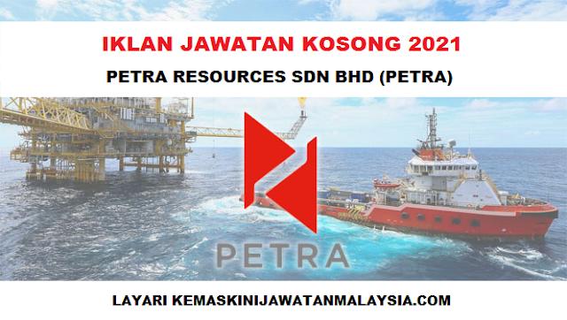 PELBAGAI KEKOSONGAN JAWATAN DI PETRA RESOURCES SDN BHD - TARIKH TUTUP 24 MARCH 2021