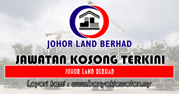 Jawatan Kosong 2018 di Johor Land Berhad