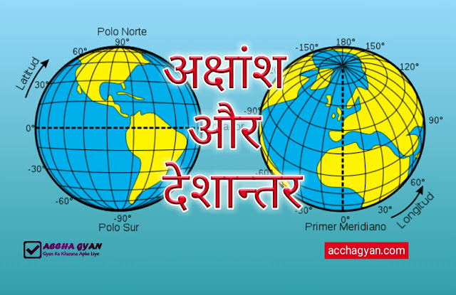 अक्षांश और देशांतर रेखाएं किसे कहते है एवं इनकी विशेषताएं क्या है ?| what is latitude and longitude