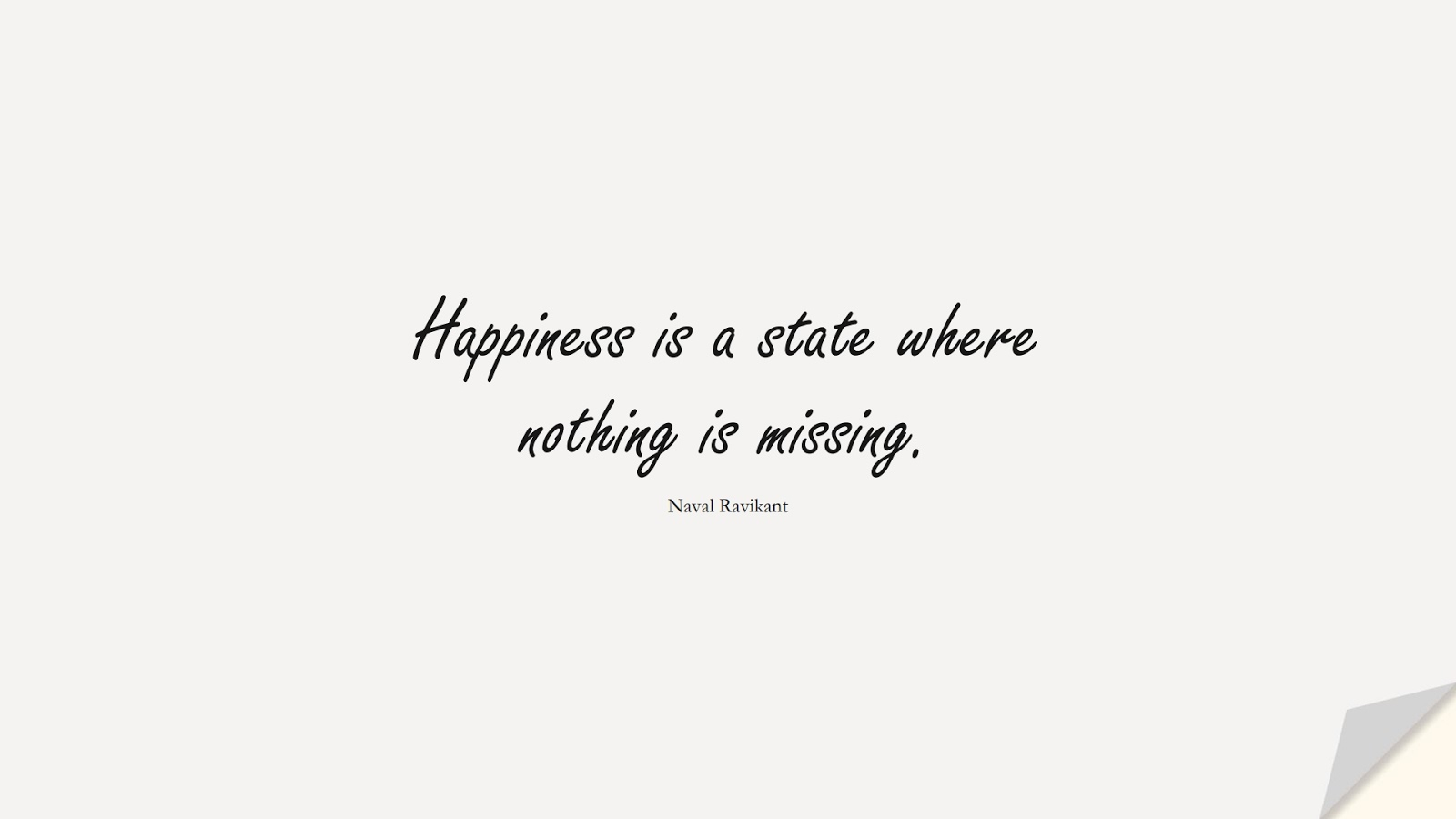 Happiness is a state where nothing is missing. (Naval Ravikant);  #HappinessQuotes