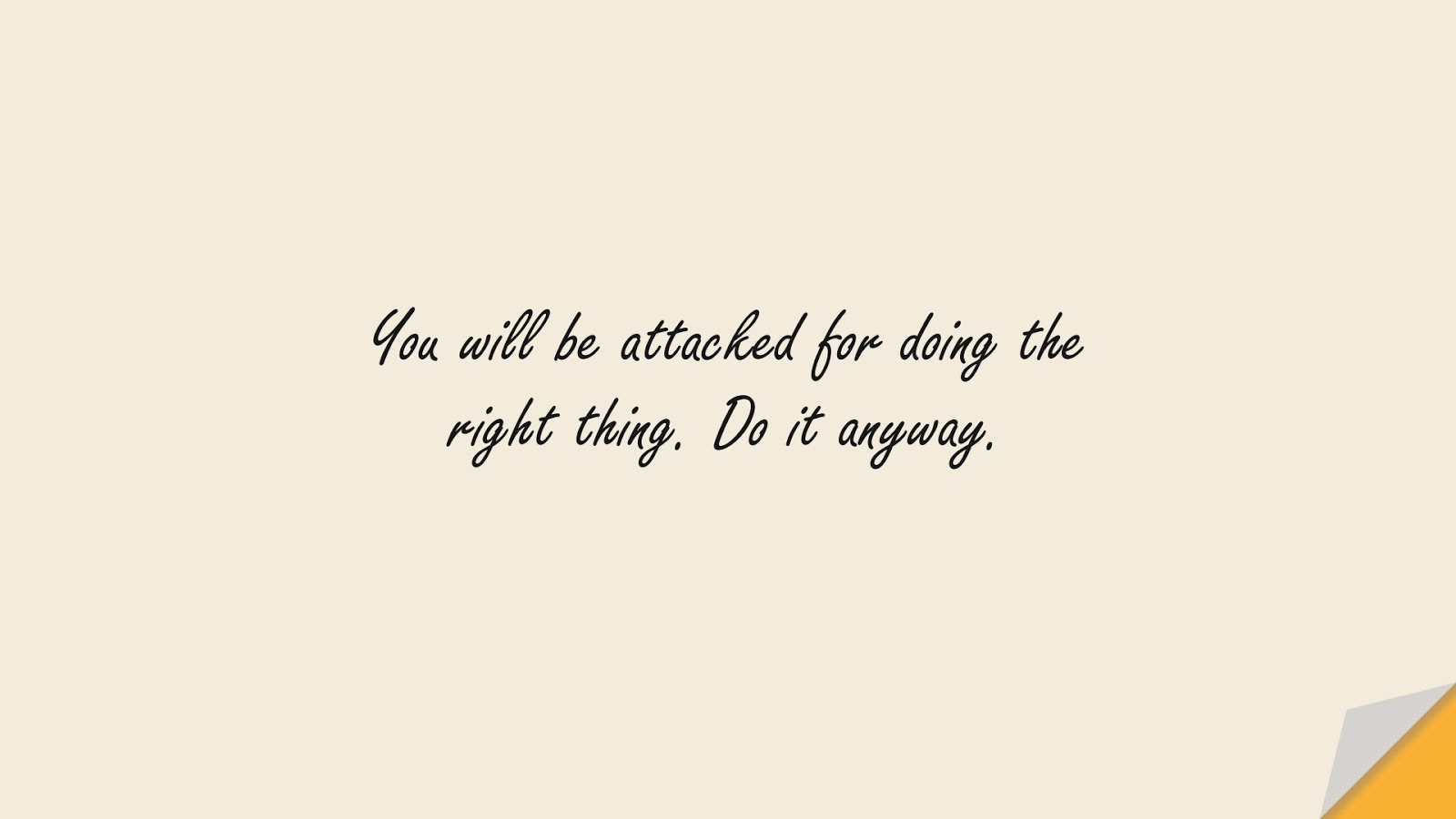 You will be attacked for doing the right thing. Do it anyway.FALSE