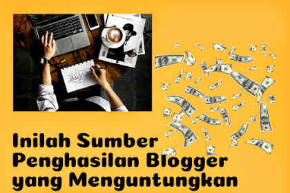 Inilah Sumber Penghasilan Para Blogger dari Blog yang Menguntungkan