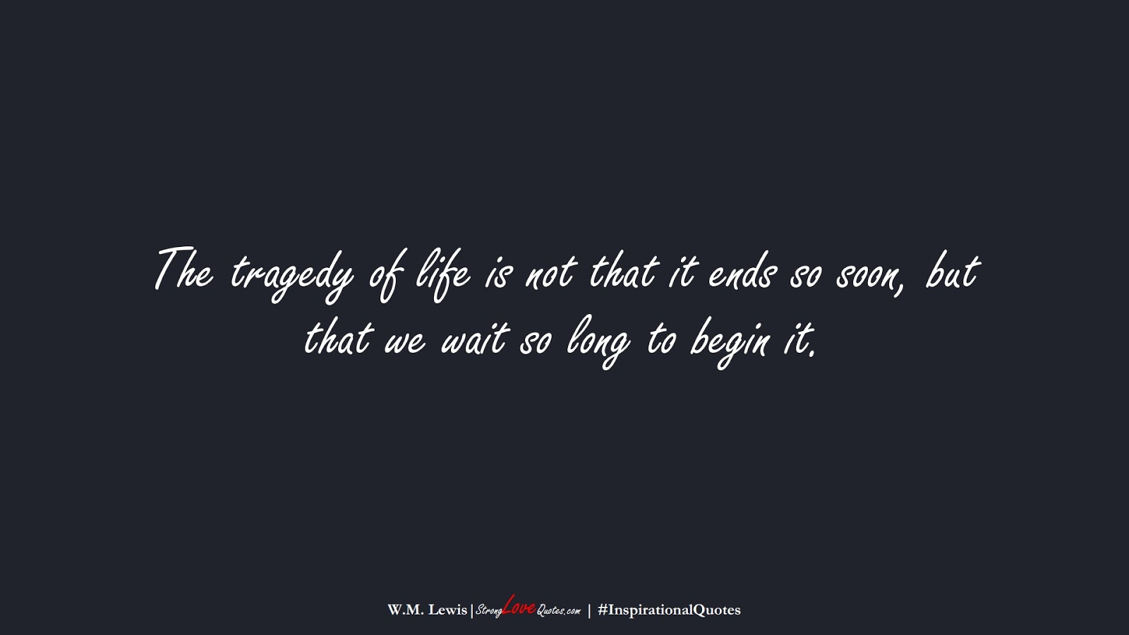 The tragedy of life is not that it ends so soon, but that we wait so long to begin it. (W.M. Lewis);  #InspirationalQuotes