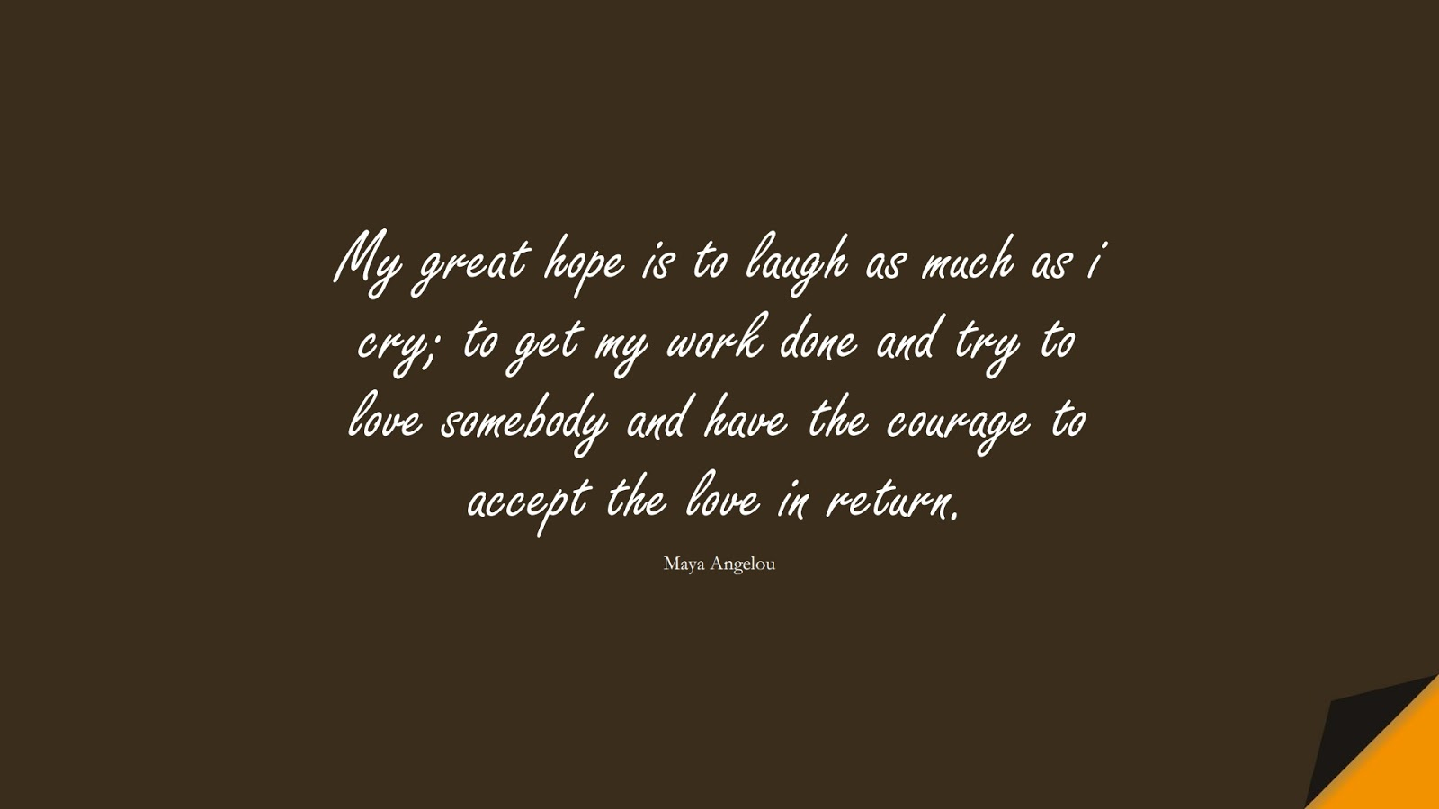 My great hope is to laugh as much as i cry; to get my work done and try to love somebody and have the courage to accept the love in return. (Maya Angelou);  #HopeQuotes