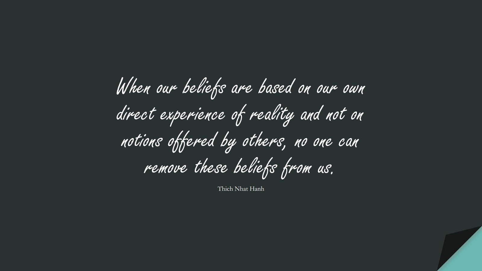 When our beliefs are based on our own direct experience of reality and not on notions offered by others, no one can remove these beliefs from us. (Thich Nhat Hanh);  #SelfEsteemQuotes