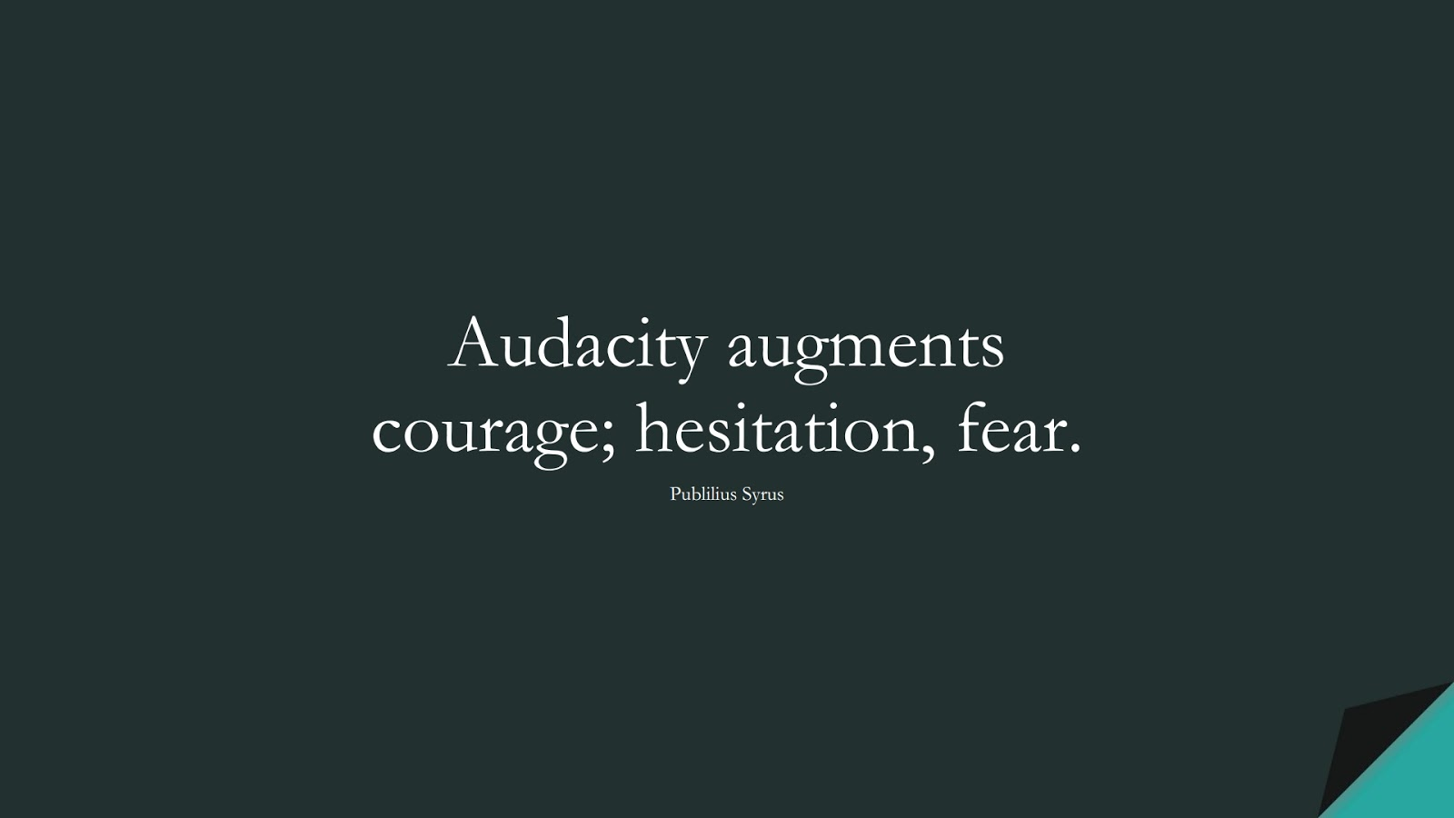 Audacity augments courage; hesitation, fear. (Publilius Syrus);  #HopeQuotes