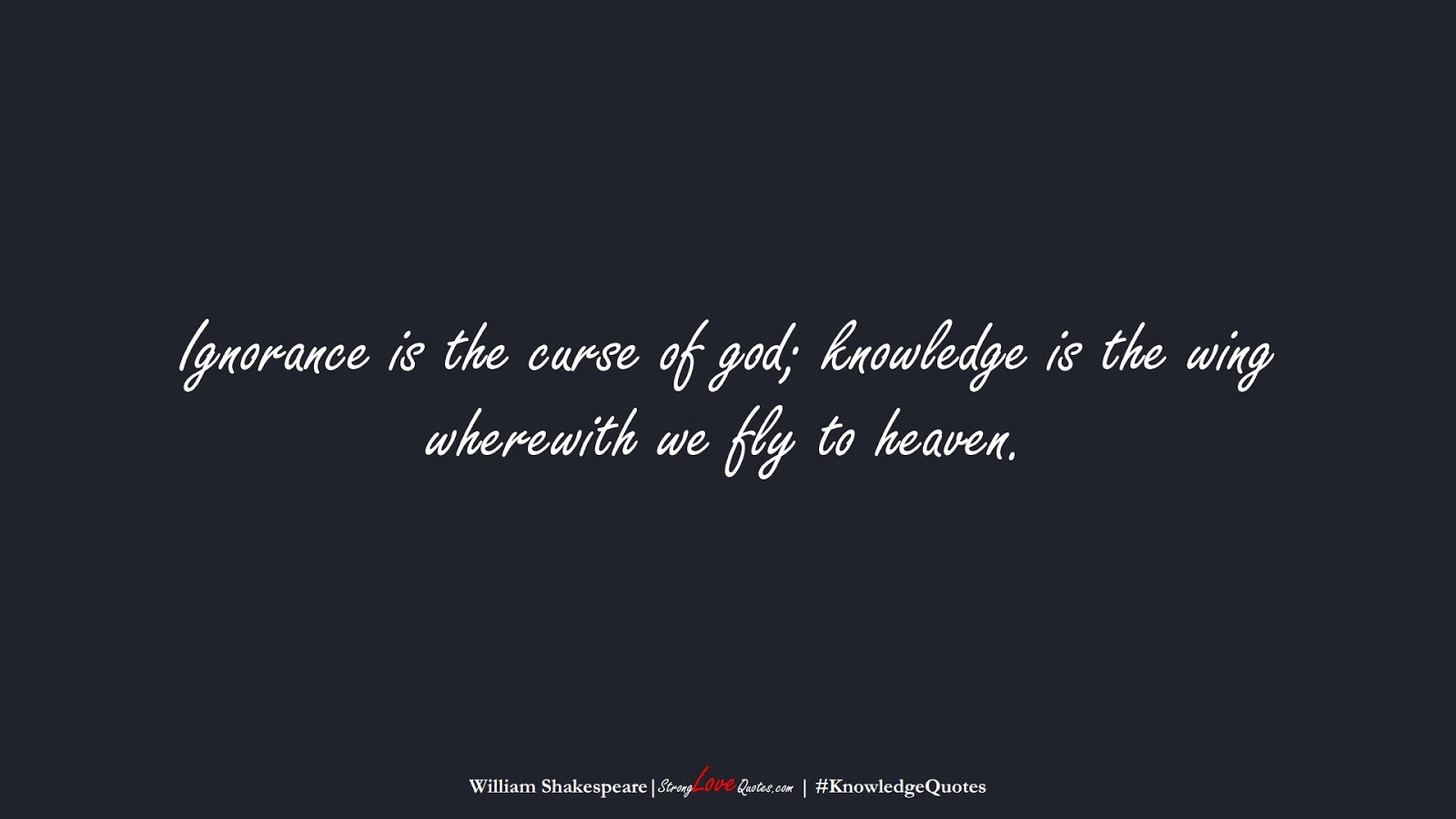 Ignorance is the curse of god; knowledge is the wing wherewith we fly to heaven. (William Shakespeare);  #KnowledgeQuotes