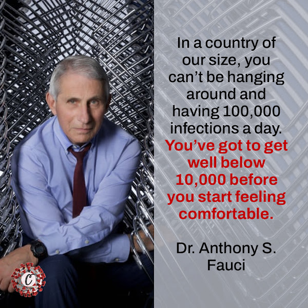 In a country of our size, you can't be hanging around and having 100,000 infections a day. You've got to get well below 10,000 before you start feeling comfortable. — Dr. Anthony S. Fauci, the nation's top infectious disease doctor