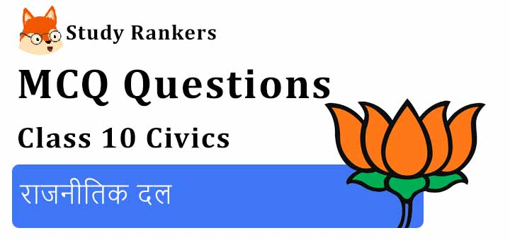 MCQ Questions for Class 10 Civics: Chapter 6 राजनीतिक दल