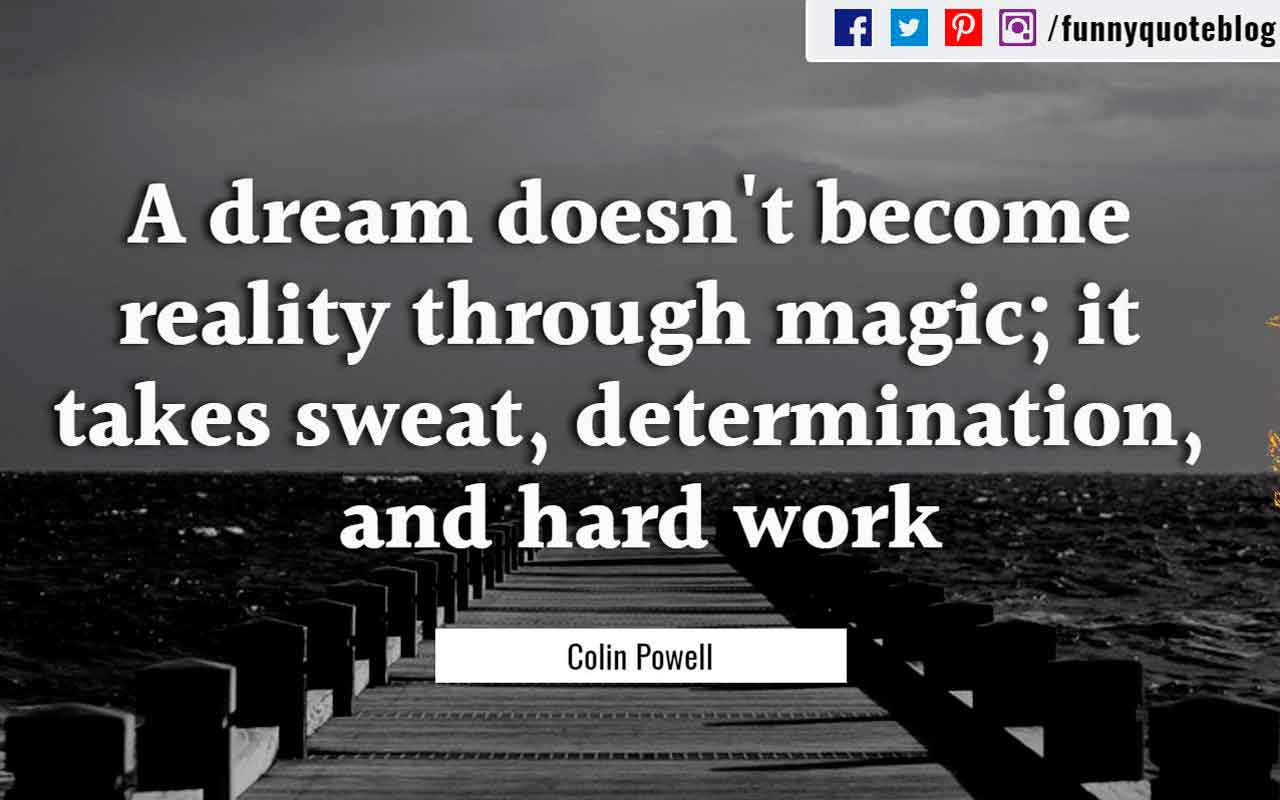 """A dream doesn't become reality through magic; it takes sweat, determination and hard work."" - Colin Powell quote"