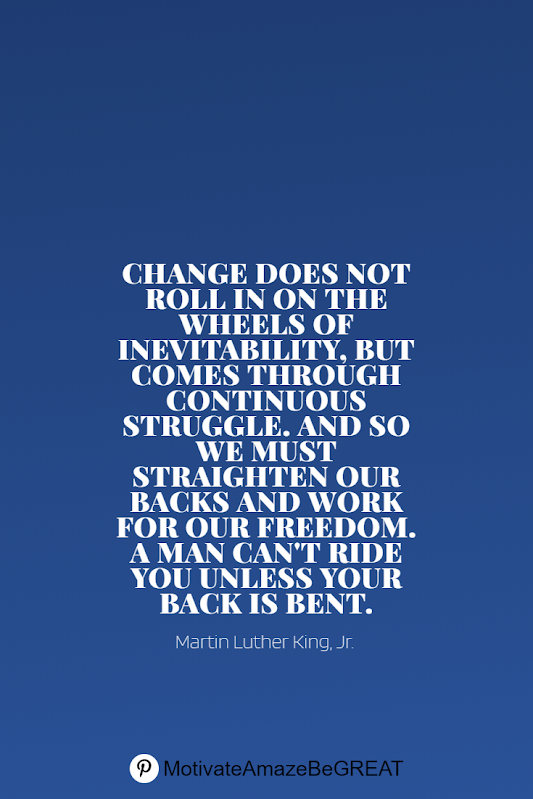 "Inspirational Quotes About Life And Struggles: ""Change does not roll in on the wheels of inevitability, but comes through continuous struggle. And so we must straighten our backs and work for our freedom. A man can't ride you unless your back is bent."" - Martin Luther King, Jr."