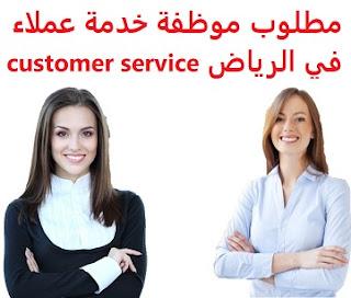 وظائف السعودية مطلوب موظفة خدمة عملاء في الرياض  customer service