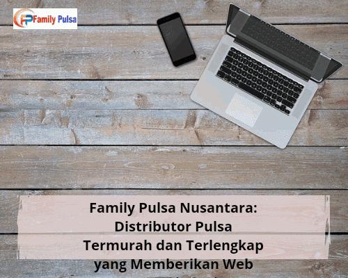 Family Pulsa Nusantara: Distributor Pulsa Termurah dan Terlengkap yang Memberikan Web Promosi Gratis