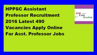 HPPSC Assistant Professor Recruitment 2016 Latest 490 Vacancies Apply Online For Asst. Professor Jobs