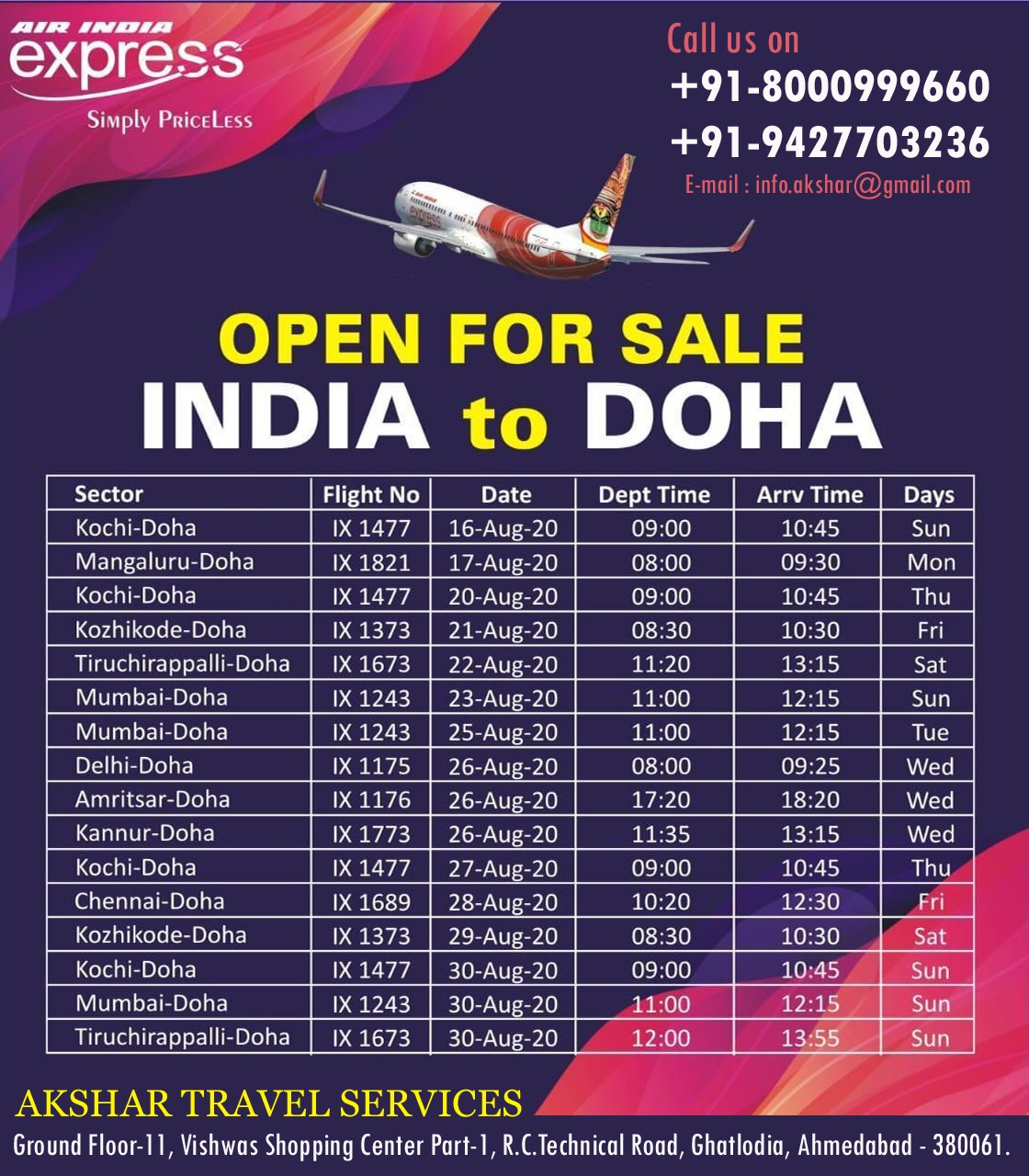 Simply Paicrl,,,  Call us a +91-8000999660 +91-9427703236 E-mail info.akshar@Amad.com —nt(4.11,41  OPEN FOR SALE INDIA to DOHA  Sector Flight No Date Dept Time Am.( Time Days Kochi-Doha IX 1477 16-Aug-20 09:00 10:45 Sun Mangaluru-Doha IX 1821 17-Aug-20 08:00 09:30 Mon Kochi-Doha IX 1477 20-Aug-20 09:00 10:45 Thu Kozhikode-Doha IX 1373 21-Aug-20 08:30 10:30 Fri Tiruchirappalli-Doha IX 1673 22-Aug-20 11:20 13:15 Sat Mumbai-Doha IX 1243 23-Aug-20 11:00 12:15 Sun Mumbai-Doha IX 1243 25-Aug-20 11:00 12:15 Tue Delhi-Doha IX 1175 26-Aug-20 08:00 09:25 Wed Amritsar-Doha IX 1176 26-Aug-20 17:20 18:20 Wed Kannur-Doha IX 1773 26-Aug-20 11:35 13:15 Wed Kochi-Doha IX 1477 27-Aug-20 09:00 10:45 Thu Chennai-Doha IX 1689 28-Aug-20 10:20 12:30 Fri Kozhikode-Doha IX 1373 29-Aug-20 08:30 10:30 Sat Kochi-Doha IX 1477 30-Aug-20 09:00 10:45 Sun Mumbai-Doha IX 1243 30-Aug-20 11:00 12:15 Sun Tiruchirappalli-Doha IX 1673 30-Aug-20 12:00 13:55 Sun  AKSHAR TRAVEL SERVICES Ground Floor-11, Vishwas Shopping Center Part-1, R.C.Technical Road, Ghatlodia, Ahmedabad - 380061.