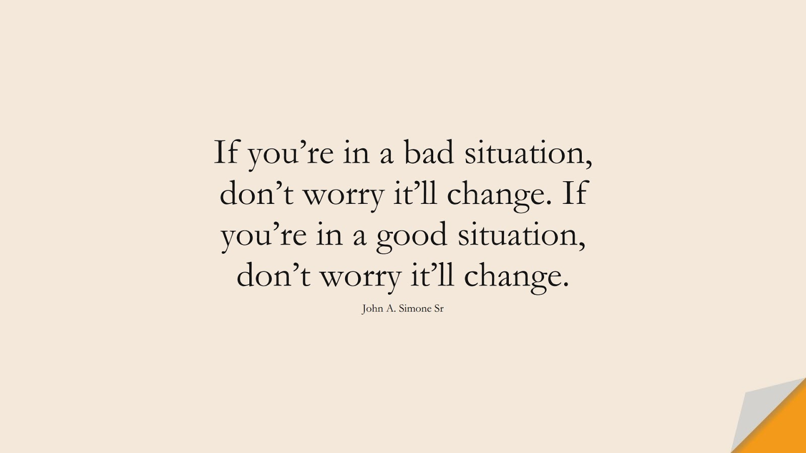 If you're in a bad situation, don't worry it'll change. If you're in a good situation, don't worry it'll change. (John A. Simone Sr);  #ChangeQuotes