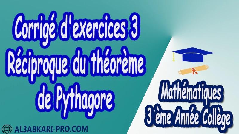 Corrigé d'exercices 3 Réciproque du théorème de Pythagore - 3 ème Année Collège pdf Théorème de Pythagore pythagore Pythagore pythagore inverse Propriété Pythagore pythagore Réciproque du théorème de Pythagore Cercles et théorème de Pythagore Utilisation de la calculatrice Maths Mathématiques de 3 ème Année Collège BIOF 3AC Cours Théorème de Pythagore Résumé Théorème de Pythagore Exercices corrigés Théorème de Pythagore Devoirs corrigés Examens régionaux corrigés Fiches pédagogiques Contrôle corrigé Travaux dirigés td pdf