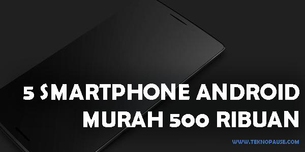Smartphone Android Murah Cuma 500 Ribuan