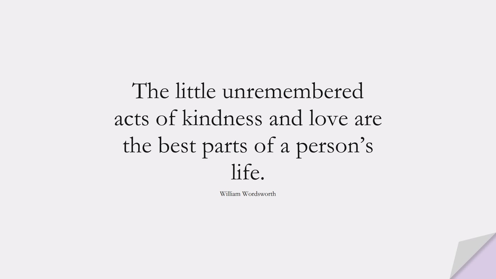 The little unremembered acts of kindness and love are the best parts of a person's life. (William Wordsworth);  #LoveQuotes