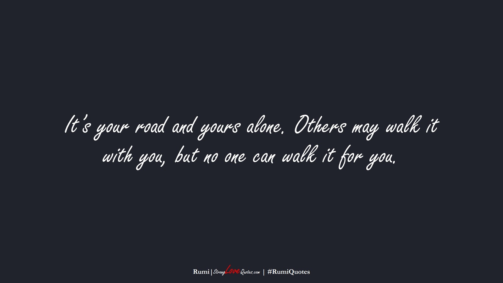It's your road and yours alone. Others may walk it with you, but no one can walk it for you. (Rumi);  #RumiQuotes