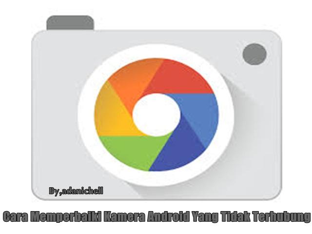 Cara Memperbaiki Kamera Android Yang Tidak Terhubung