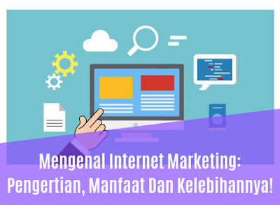 Mengenal Internet Marketing: Pengertian, Manfaat Dan Kelebihannya!