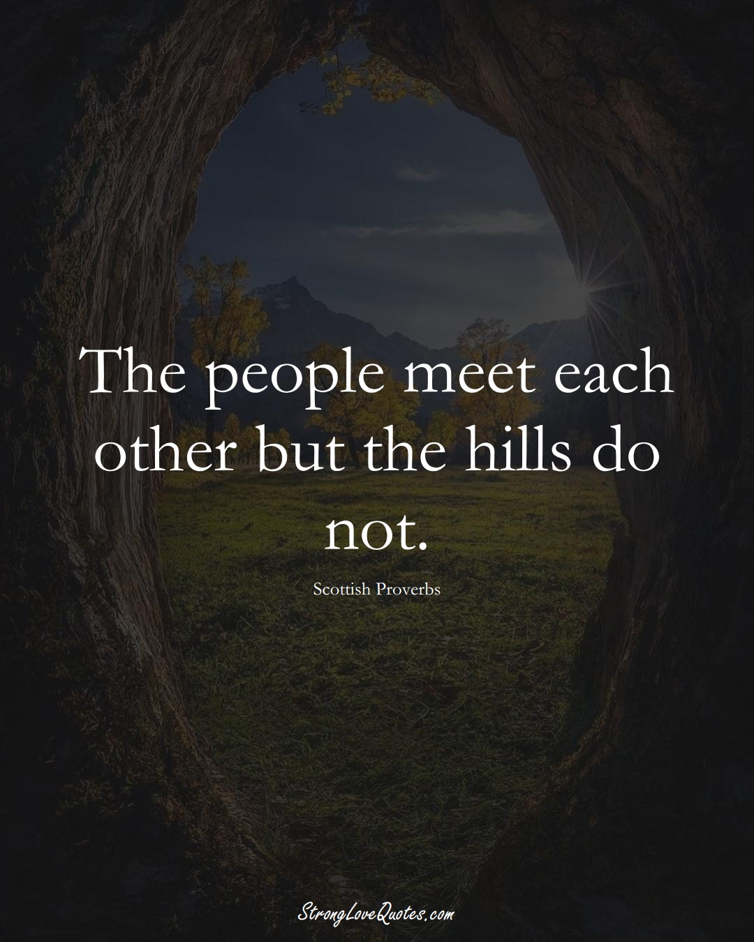 The people meet each other but the hills do not. (Scottish Sayings);  #EuropeanSayings