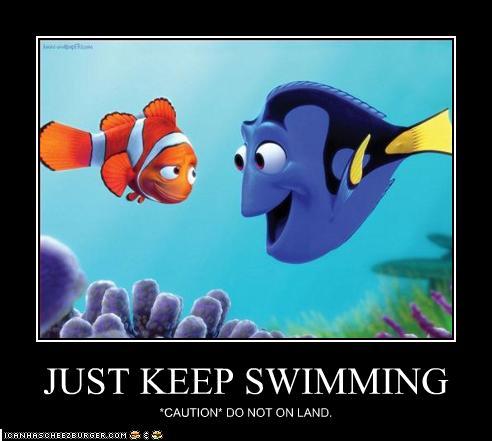 Just keep swimming. Just keep |Just Keep Swimming