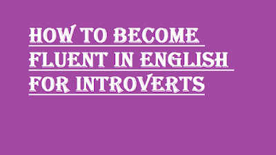 HOW TO BECOME FLUENT IN ENGLISH FOR INTROVERTS
