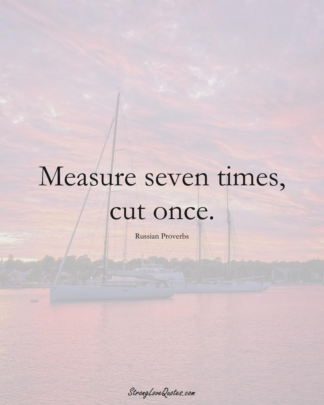 Measure seven times, cut once. (Russian Sayings);  #AsianSayings