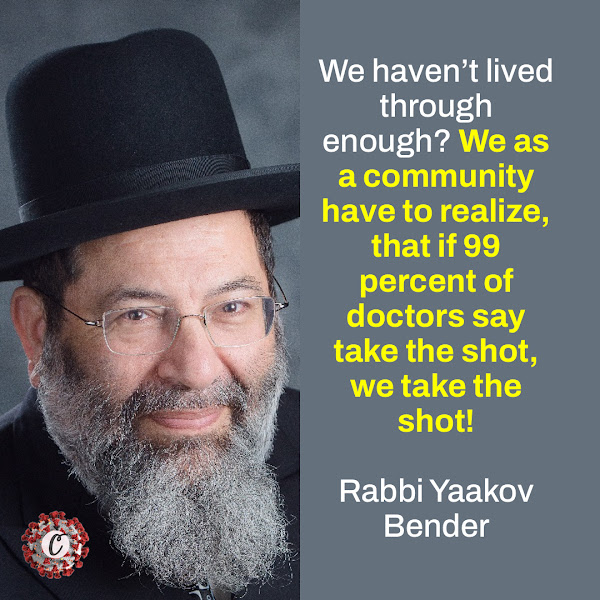 We haven't lived through enough? We as a community have to realize, that if 99 percent of doctors say take the shot, we take the shot! — Rabbi Yaakov Bender of Yeshiva Darchei Torah of Far Rockaway
